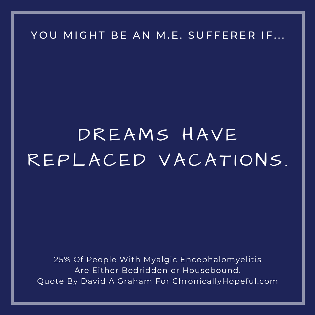 You might be a person with M.E. if... dreams have replaced vacations