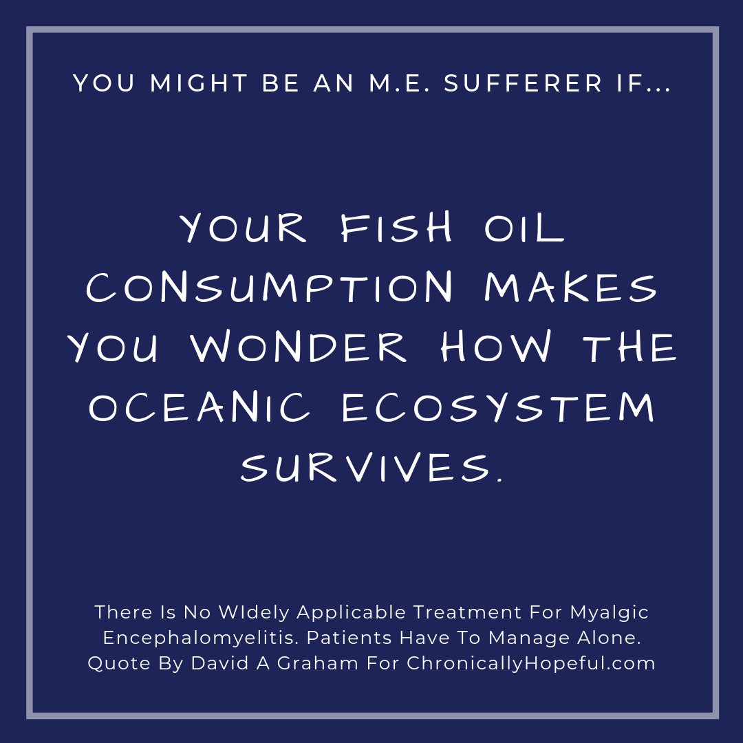You might be a person with M.E. if... your fish oil comsumption makes you wonder how the oceanic ecosystem survives