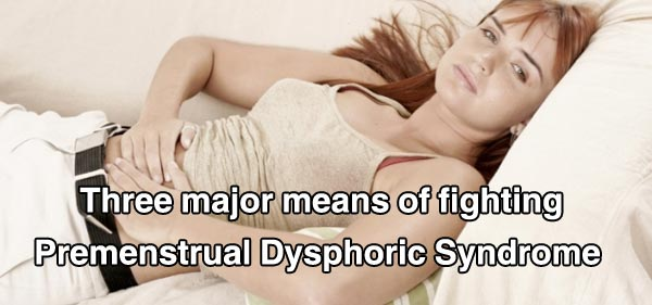 Three major means of fighting Premenstrual Dysphoric Syndrome