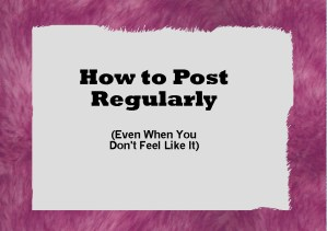 How to post regularly (even when you don't feel like it)