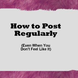 How to post regularly even when you don't feel like it