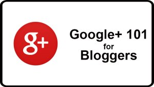 Google Plus 101 for Bloggers