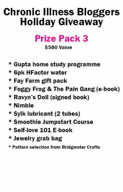 Prize Pack 3 includes: • Gupta Home-Study DVD Programme donated by Gupta Programme • 6 Pack of H-Factor Water donated by H-Factor Water • Self-Love 101 e-book (digital) donated by notstandingstillsdisease.com • Foggy Frog and the Pain Gang book (digital) donated by Megan Schartner • Ravyn's Doll book signed donated by Melissa Swanson • 1 Nimble donated by Version 22 • 8oz Serenity, 8oz Rejuvenination, 3oz muscle rub & Lavender Liquid Goat Milk Soap donated by The Fay Farms • 2 tubes of Sylk lubricant donated by SylkUSA.com • Jewelry grab bag donated by Ivy Cirillo • Pattern (your choice of selection) from Bridgewater Crafts • Smoothie Jumpstart Course from Sue Ingbretson