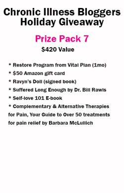 Prize Pack 7 includes • 1 Month Restore Program from VitalPlan.com • Suffered Long Enough by Dr. Bill Rawls from VitalPlan.com • Self-Love 101 e-book (digital) donated by notstandingstillsdisease.com • Ravyn's Doll book signed donated by Melissa Swanson • Complementary & Alternative Therapies for Pain, Your Guide to Over 50 treatments for pain relief by Barbara McLullich • $50 Amazon gift card courtesy of BeingFibroMom.com