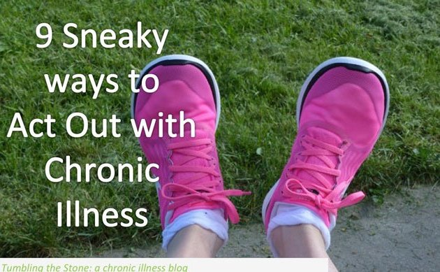 9 Sneaky ways to Act Out with Chronic Illness