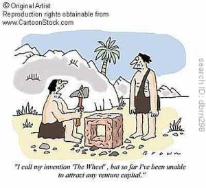 """- Je dénomme mon invention """"la roue"""", mais pour l'instant je n'ai pas été capable d'attirer un investisseur de Capital-Risque."""