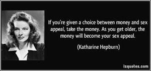 Si on vous donne le choix entre l'argent et le sex appeal, prenez l'argent. En vieillissant l'argent deviendra votre sex appeal.