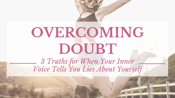 Overcoming Doubt: 3 Truths for When Your Inner Voice Tells You Lies About Yourself