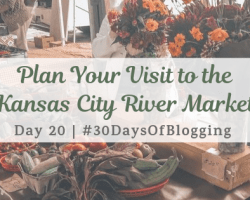 Plan Your Visit to the Kansas City River Market | Day 20 of 30 Days of Blogging