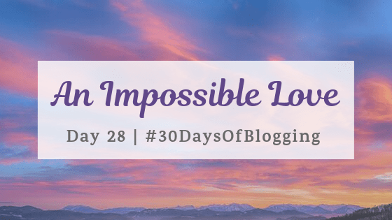 An Impossible Love | Day 28 of 30 Days of Blogging