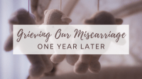 Grieving Our Miscarriage: One Year Later