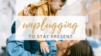 Unplugging to Stay Present