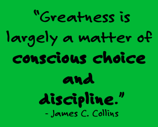 """Greatness is largely a matter of conscious choice and discipline."" -- James C. Collins"