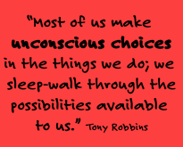 """""""Most of us make unconscious choices in the things we do; we sleep-walk through the possibilities available to us."""" -- Tony Robbins"""