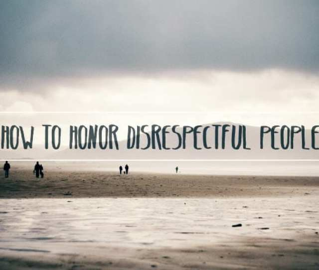 How To Honor Disrespectful People