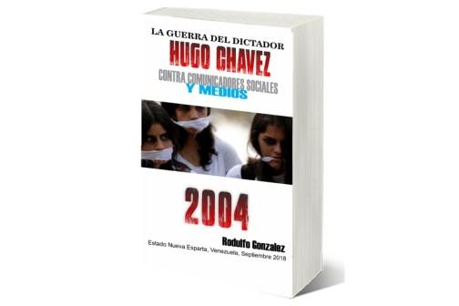 La Guerra del Dictador Hugo Chavez: Contra Comunicadores Sociales y Medios en el 2004 por Rodulfo Gonzalez