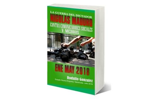 La Guerra del Dictador Nicolas Maduro: Contra Comunicadores y Medios desde Enero hasta Mayo de 2018 por Rodulfo Gonzalez