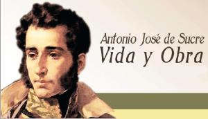 Vida y obra de Antonio José de Sucre