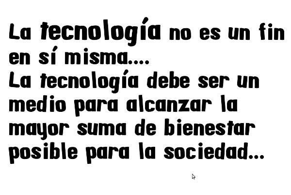La tecnología no es un fin en sí misma.... La tecnología debe ser un medio para alcanzar la mayor suma de bienestar posible para la sociedad...