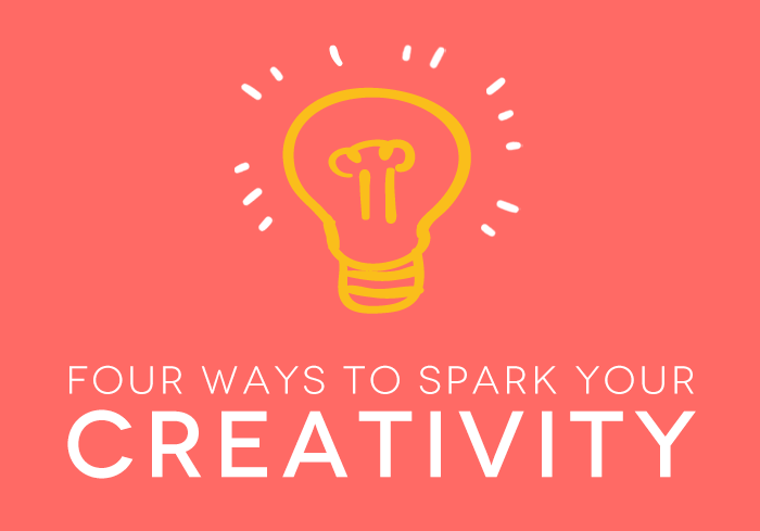 Four Ways to Spark Your Creativity
