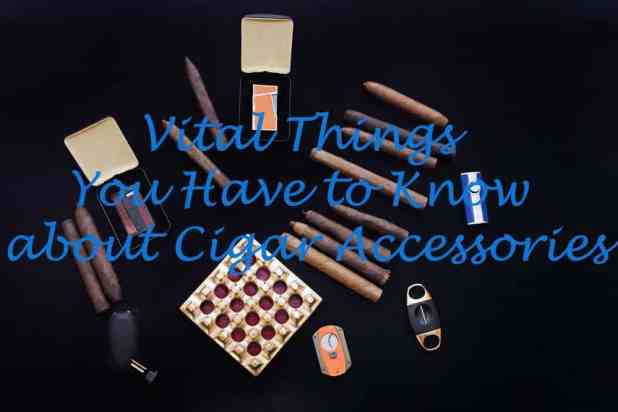 vital things about cigar accessories