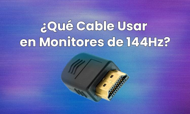 Qué Cable Usar en Monitores de 144Hz