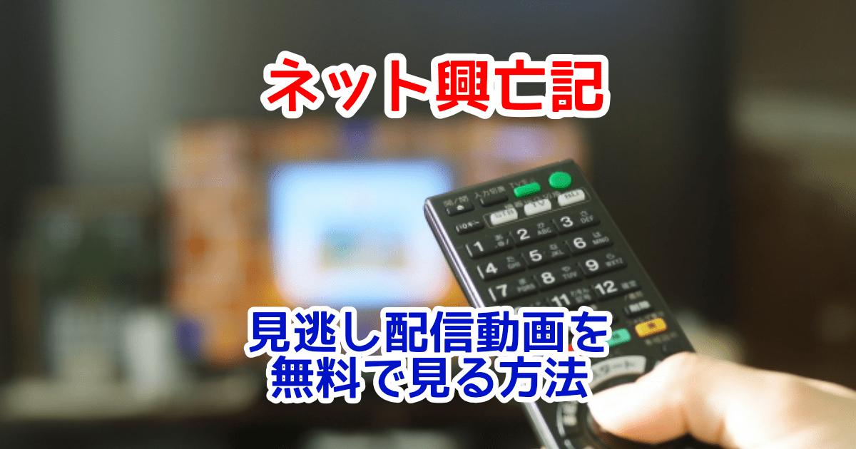 ネット興亡記見逃し配信動画を無料視聴する方法