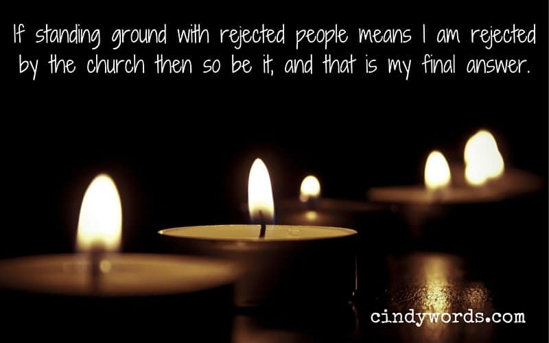 If standing ground with rejected people means I am rejected by the church then so be it, and that is my final answer.