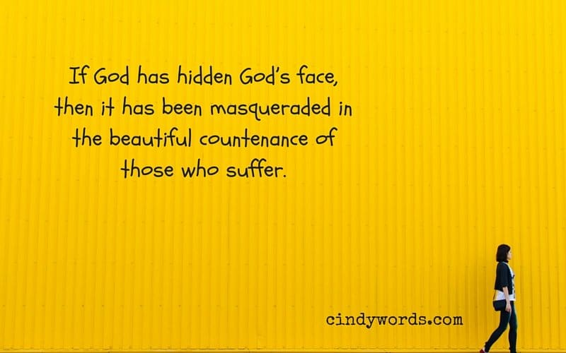 If God has hidden God's face, it has been masqueraded in the beautiful countenance of those who suffer.