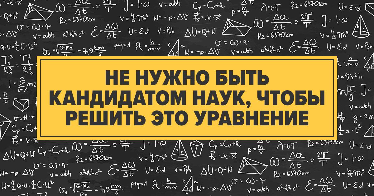 Не нужно быть кандидатом наук, чтобы решить это уравнение