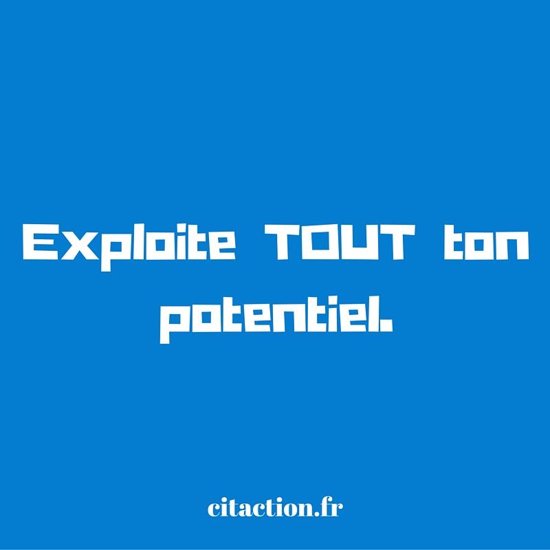 Exploite TOUT ton potentiel.