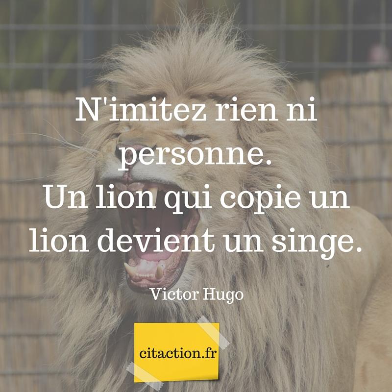 N'imitez rien ni personne.Un lion qui copie un lion devient un singe.