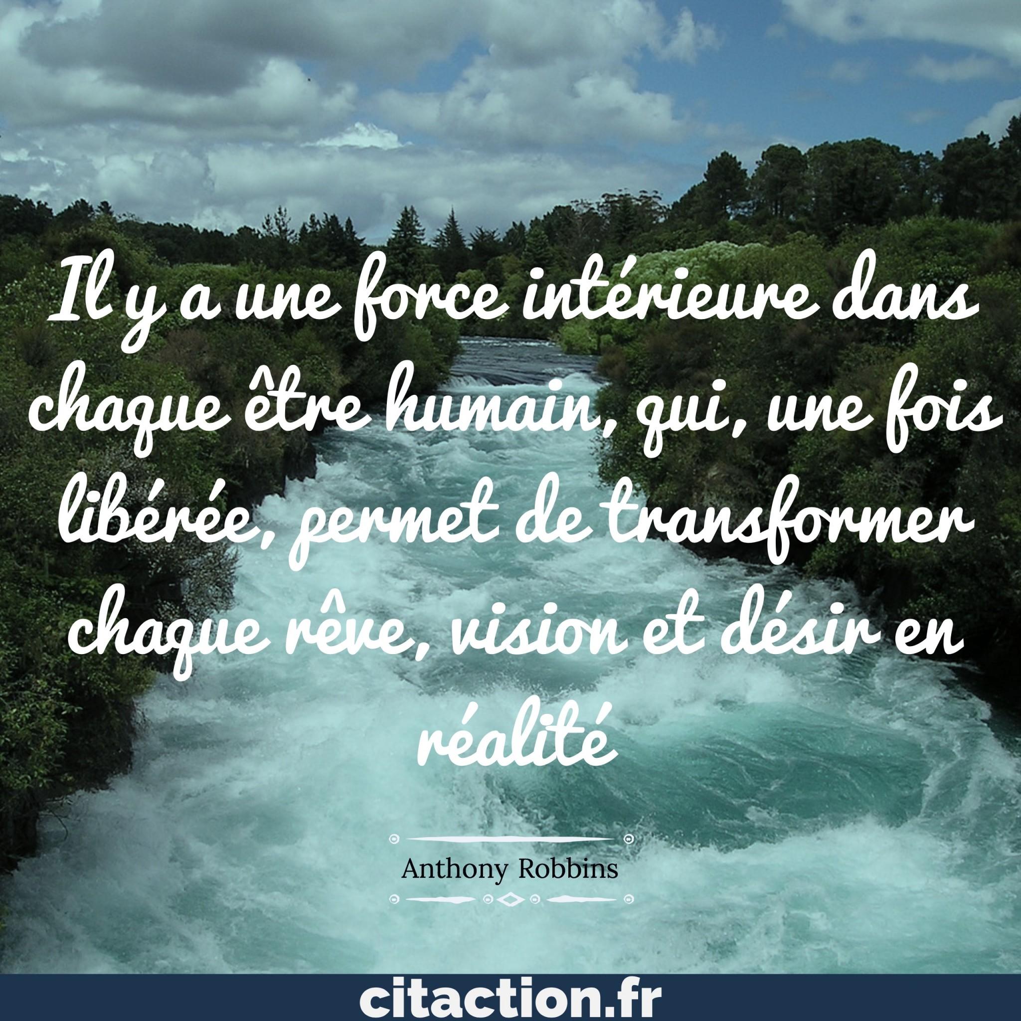 Il y a une force intérieure dans chaque être humain, qui une fois libérée, permet de transformer chaque rêve, vision et désir en réalité