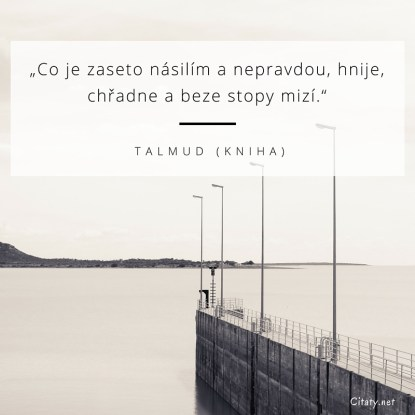 Co je zaseto násilím a nepravdou, hnije, chřadne a beze stopy mizí. - Talmud (kniha)