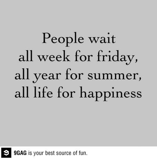 """People wait all week for Friday, all year for summer and all life for happiness"""