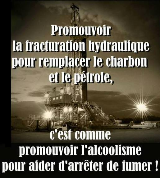 """Promoting hydraulic fracturing to replace coal and oil is like promoting alcolism to help stop smoking!"""