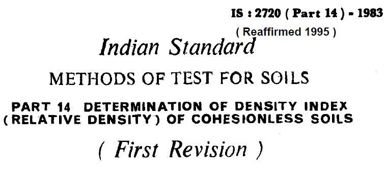 IS 2720 (PART 14) INDIAN STANDARD METHODS OF TEST FOR SOILS DETERMINATION OF DENSITY INDEX (RELATIVE DENSITY) OF COHESIONLESS SOILS.