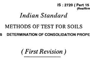 IS 2720 (PART 15)-1986 INDIAN STANDARD METHODS OF TEST FOR SOILS DETERMINATION OF CONSOLIDATION PROPERTIES(FIRST REVISION).