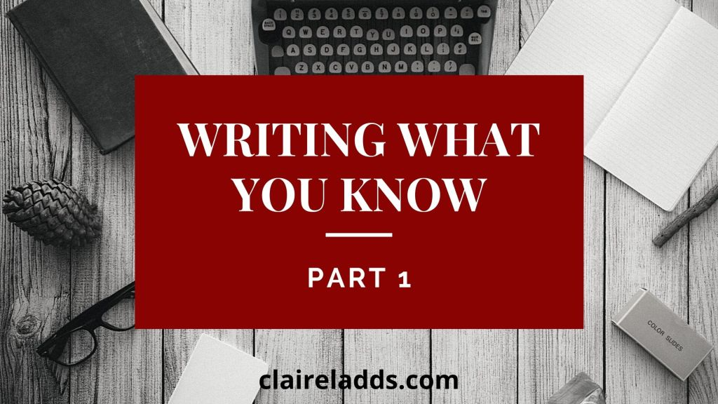 Writing what you know part 1 by Claire Ladds