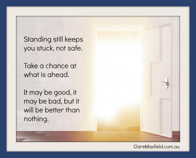 Standing still keeps you stuck, not safe