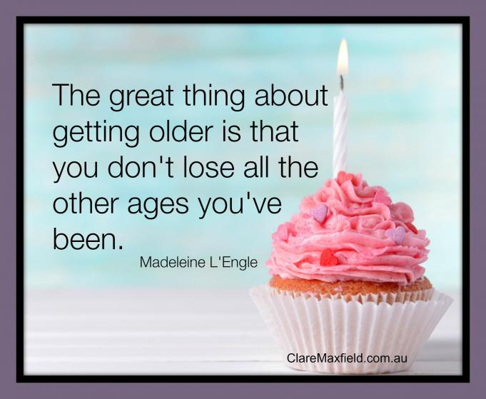 The great thing about getting older is that you don't lose all the other ages you've been
