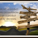 I am not a product of my circumstance, I am a product of my decisions. Steven Covey