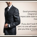 Good grooming is integral and impeccable style is a must. If you don't look the part, no one will want to give you time or money.  Daymond John