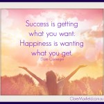 Success is getting what you want. Happiness is wanting what you get.  Dale Carnegie