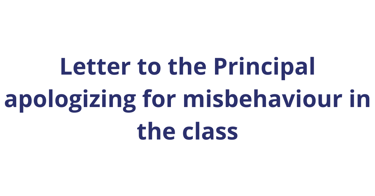 Write A Letter to the Principal apologizing for misbehaviour in the class