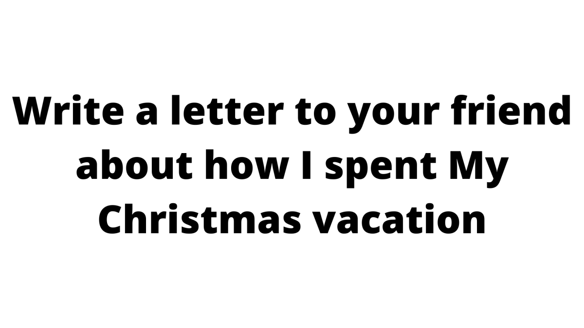 Write a letter to your friend about how I spent My Christmas vacation
