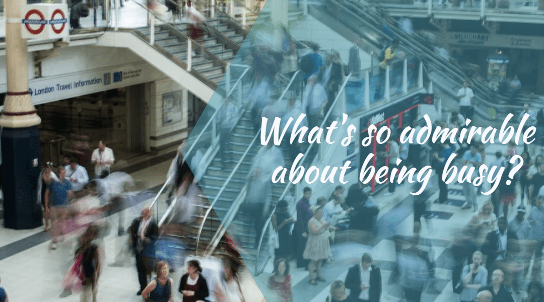 What's so admirable about being busy?