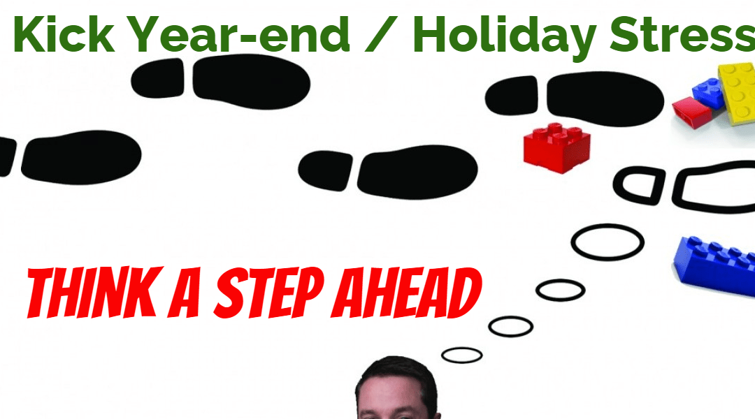 Want to Kick Year-end / Holiday Stress? Think a Step Ahead