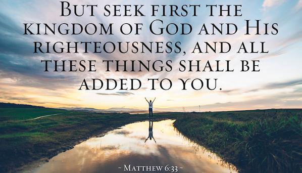 SEEK YE FIRST THE KINGDOM OF GOD - Matthew 6:32-33.