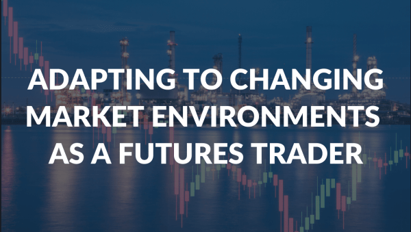 Why Adapting to Changing Market Environments Can Make or Break You As a Futures Trader